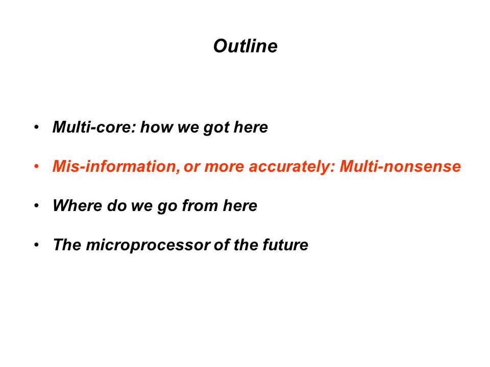 Outline Multi-core: how we got here Mis-information, or more accurately: Multi-nonsense Where do we go from here The microprocessor of the future