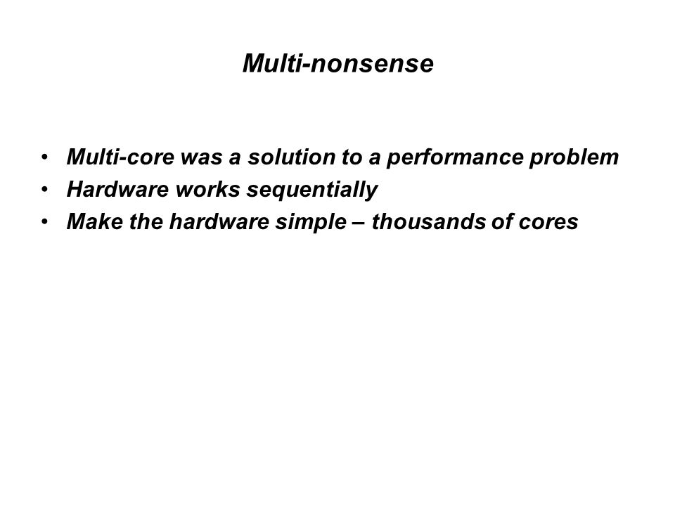 Multi-nonsense Multi-core was a solution to a performance problem Hardware works sequentially Make the hardware simple – thousands of cores