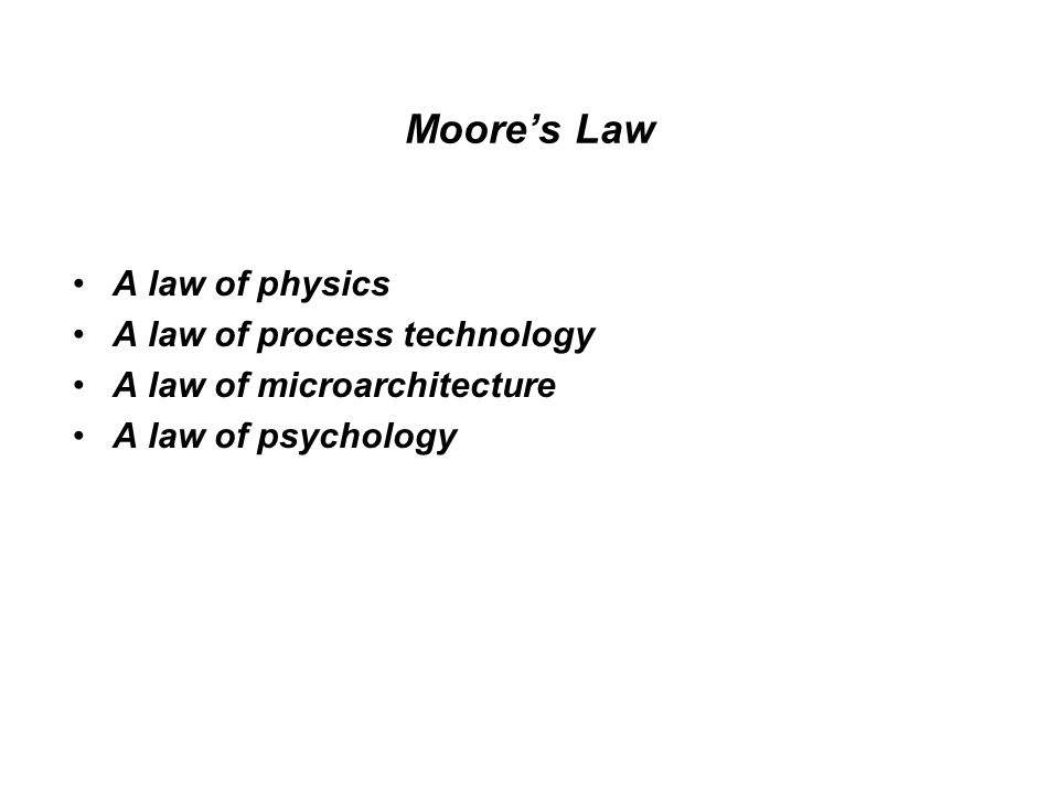 Moore's Law A law of physics A law of process technology A law of microarchitecture A law of psychology