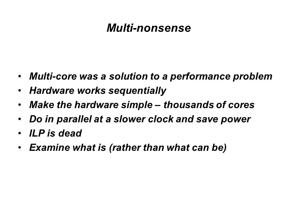 Multi-nonsense Multi-core was a solution to a performance problem Hardware works sequentially Make the hardware simple – thousands of cores Do in parallel at a slower clock and save power ILP is dead Examine what is (rather than what can be)