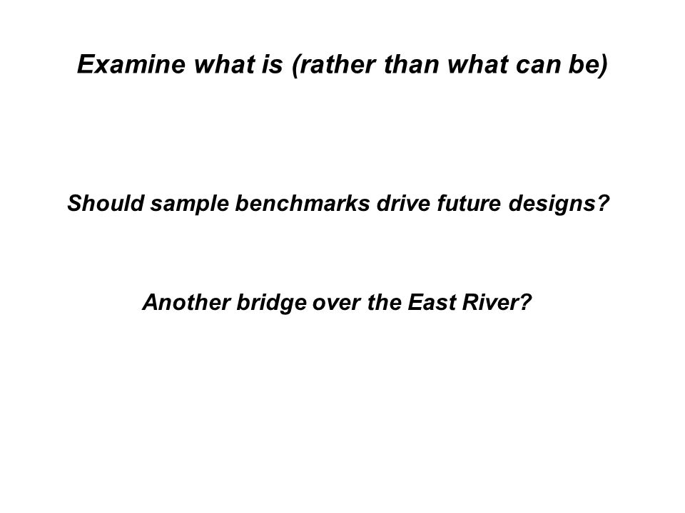 Should sample benchmarks drive future designs Another bridge over the East River
