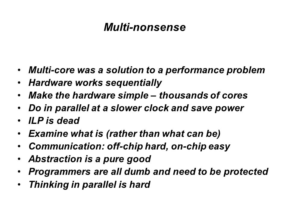 Multi-nonsense Multi-core was a solution to a performance problem Hardware works sequentially Make the hardware simple – thousands of cores Do in parallel at a slower clock and save power ILP is dead Examine what is (rather than what can be) Communication: off-chip hard, on-chip easy Abstraction is a pure good Programmers are all dumb and need to be protected Thinking in parallel is hard