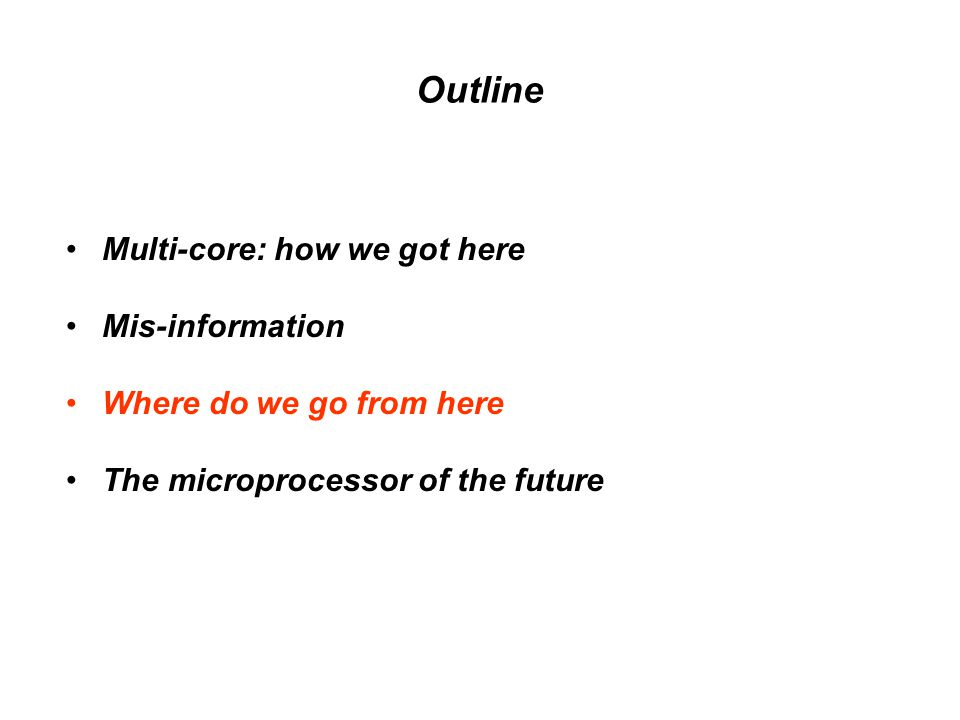 Outline Multi-core: how we got here Mis-information Where do we go from here The microprocessor of the future
