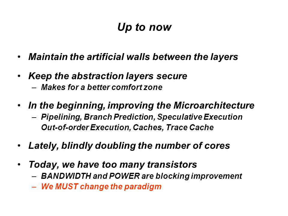Up to now Maintain the artificial walls between the layers Keep the abstraction layers secure –Makes for a better comfort zone In the beginning, improving the Microarchitecture –Pipelining, Branch Prediction, Speculative Execution Out-of-order Execution, Caches, Trace Cache Lately, blindly doubling the number of cores Today, we have too many transistors –BANDWIDTH and POWER are blocking improvement –We MUST change the paradigm