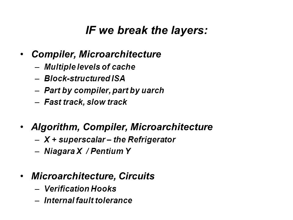 IF we break the layers: Compiler, Microarchitecture –Multiple levels of cache –Block-structured ISA –Part by compiler, part by uarch –Fast track, slow track Algorithm, Compiler, Microarchitecture –X + superscalar – the Refrigerator –Niagara X / Pentium Y Microarchitecture, Circuits –Verification Hooks –Internal fault tolerance