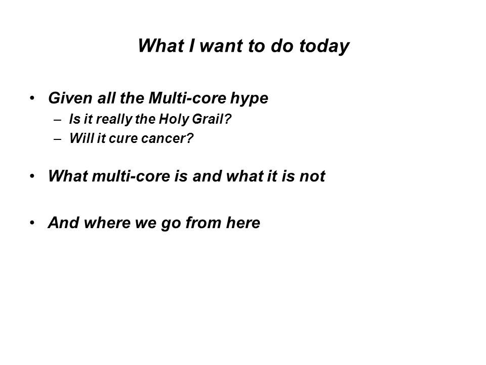 What I want to do today Given all the Multi-core hype –Is it really the Holy Grail.