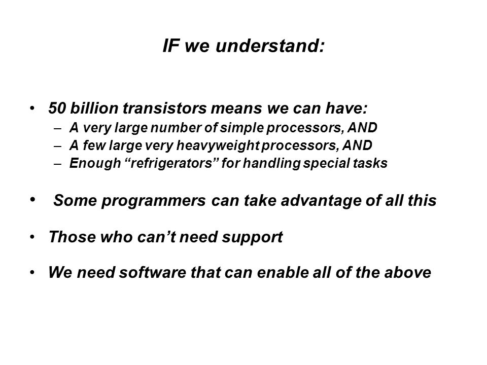 IF we understand: 50 billion transistors means we can have: –A very large number of simple processors, AND –A few large very heavyweight processors, AND –Enough refrigerators for handling special tasks Some programmers can take advantage of all this Those who can't need support We need software that can enable all of the above