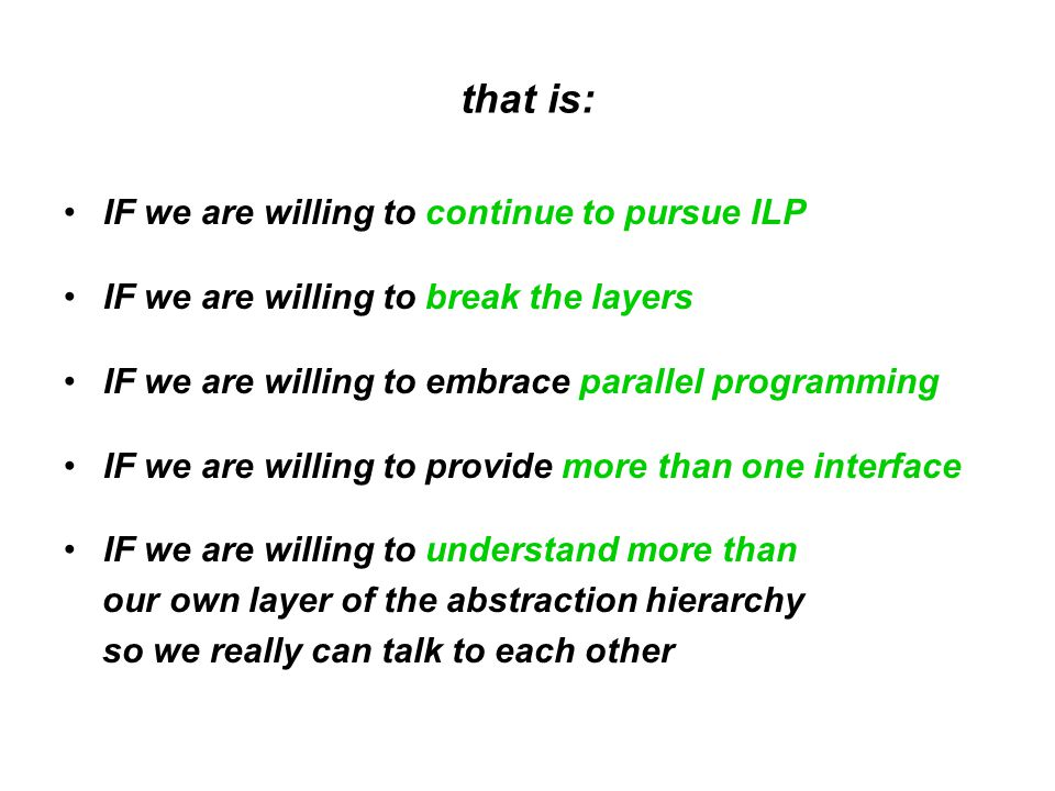 that is: IF we are willing to continue to pursue ILP IF we are willing to break the layers IF we are willing to embrace parallel programming IF we are willing to provide more than one interface IF we are willing to understand more than our own layer of the abstraction hierarchy so we really can talk to each other