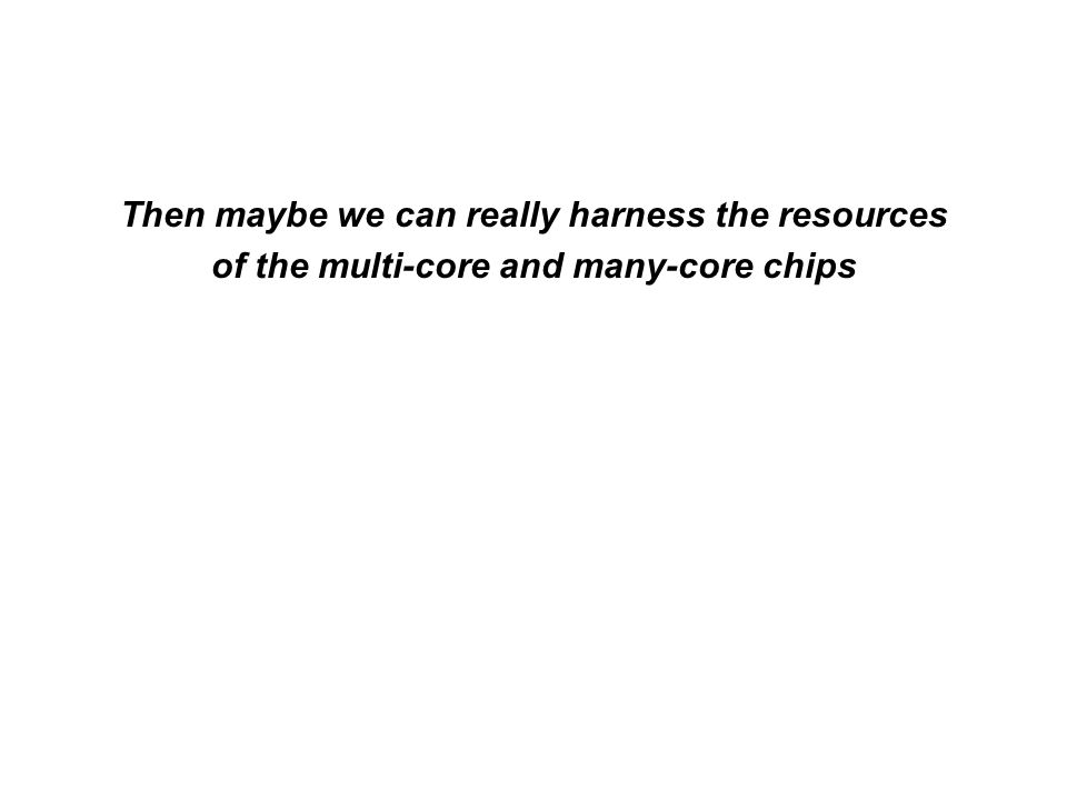 Then maybe we can really harness the resources of the multi-core and many-core chips