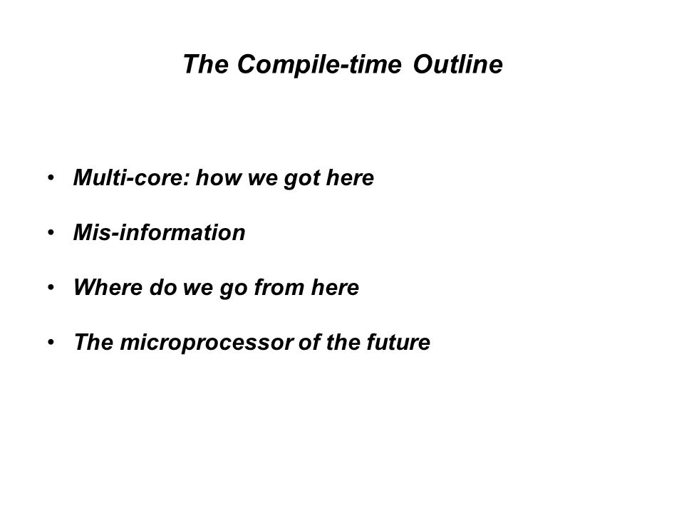 The Compile-time Outline Multi-core: how we got here Mis-information Where do we go from here The microprocessor of the future