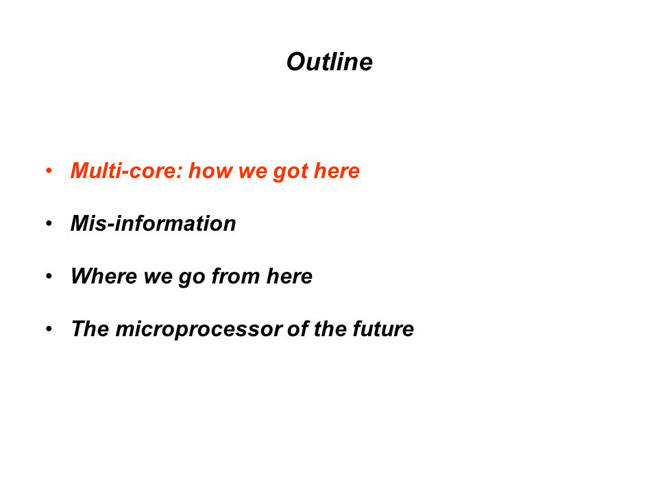 Outline Multi-core: how we got here Mis-information Where we go from here The microprocessor of the future