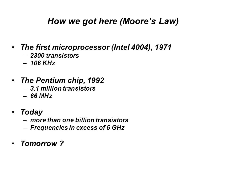 How we got here (Moore's Law) The first microprocessor (Intel 4004), 1971 –2300 transistors –106 KHz The Pentium chip, 1992 –3.1 million transistors –66 MHz Today –more than one billion transistors –Frequencies in excess of 5 GHz Tomorrow ?