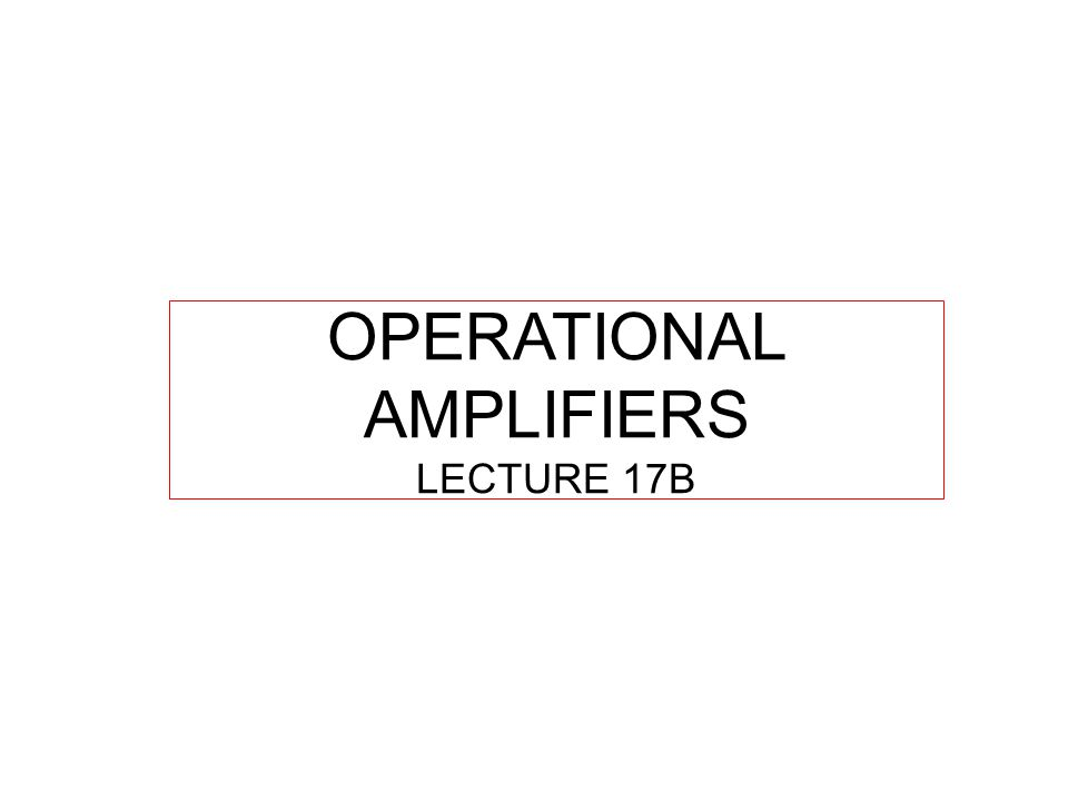 OPERATIONAL AMPLIFIERS LECTURE 17B
