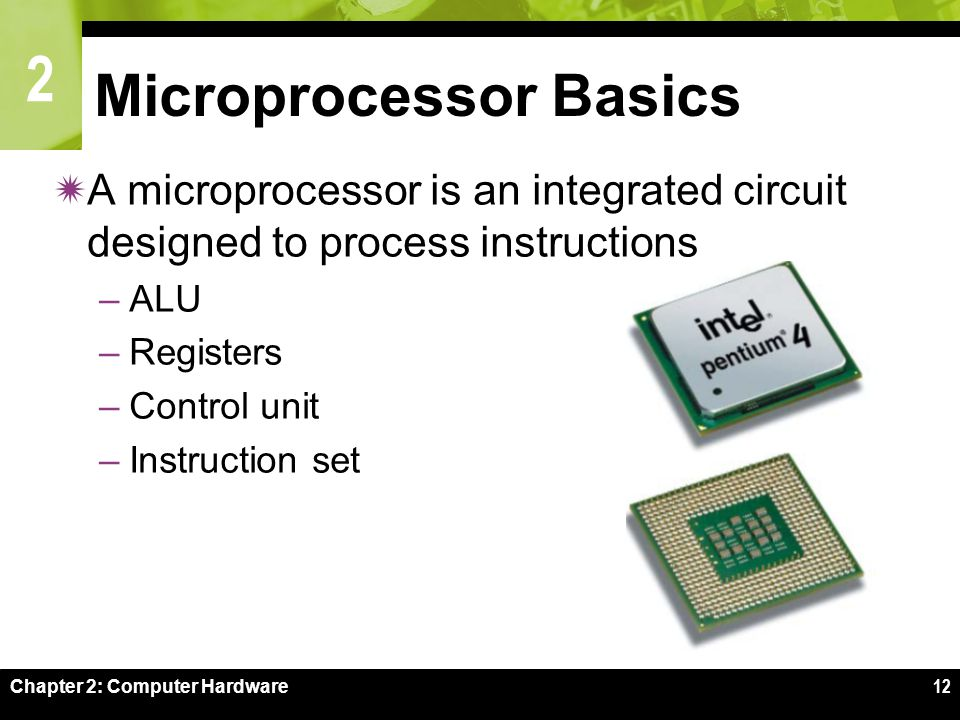 2 Chapter 2: Computer Hardware12 Microprocessor Basics  A microprocessor is an integrated circuit designed to process instructions –ALU –Registers –C
