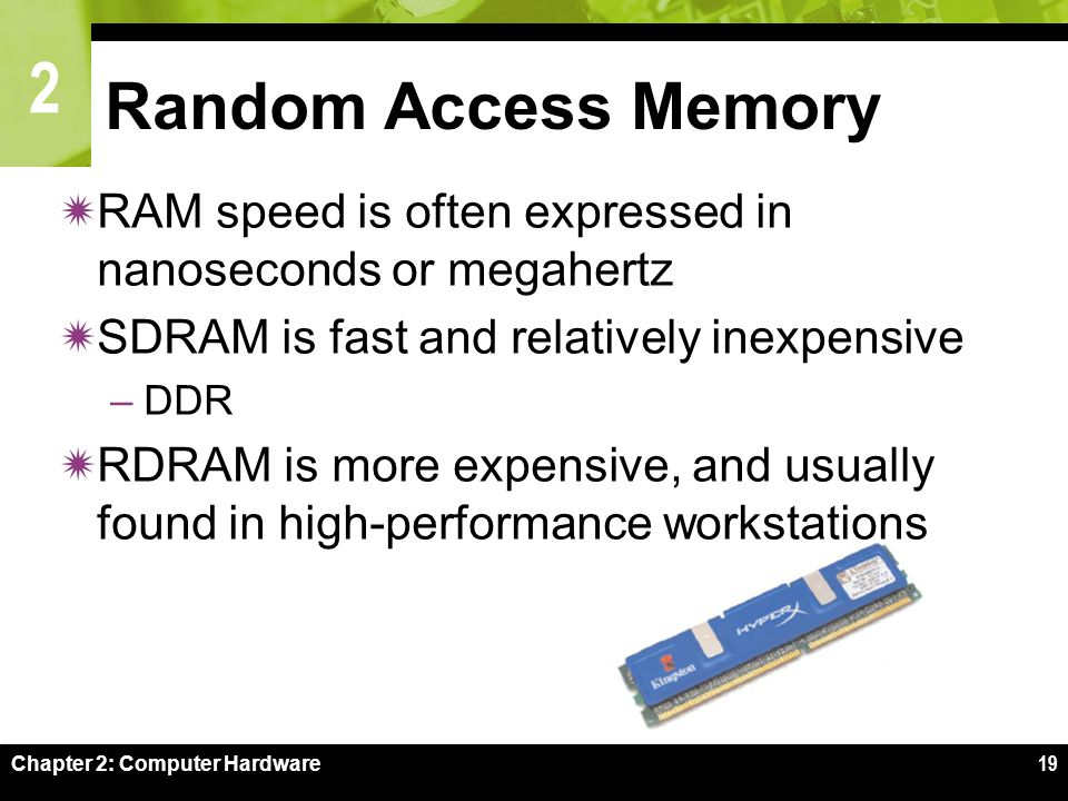 2 Chapter 2: Computer Hardware19 Random Access Memory  RAM speed is often expressed in nanoseconds or megahertz  SDRAM is fast and relatively inexpensive –DDR  RDRAM is more expensive, and usually found in high-performance workstations
