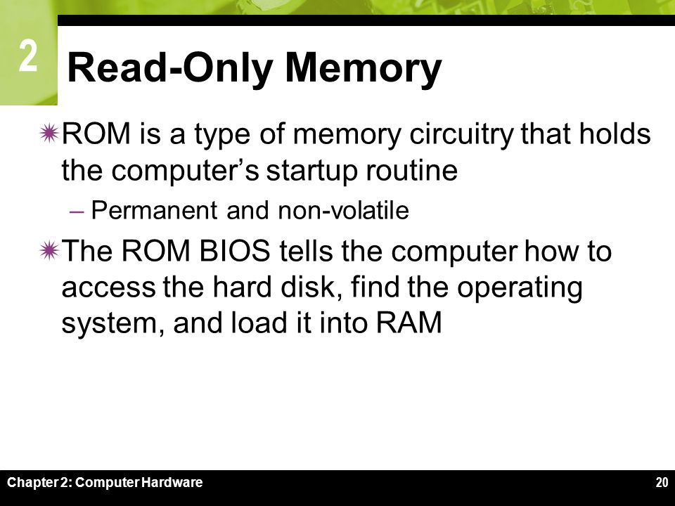 2 Chapter 2: Computer Hardware20 Read-Only Memory  ROM is a type of memory circuitry that holds the computer's startup routine –Permanent and non-volatile  The ROM BIOS tells the computer how to access the hard disk, find the operating system, and load it into RAM