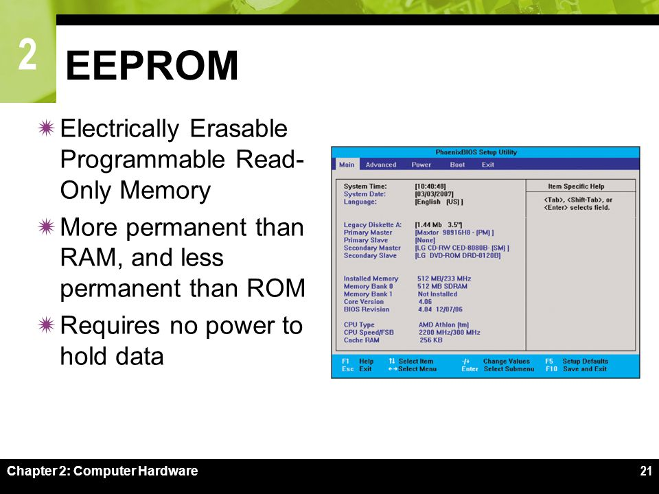 2 Chapter 2: Computer Hardware21 EEPROM  Electrically Erasable Programmable Read- Only Memory  More permanent than RAM, and less permanent than ROM  Requires no power to hold data