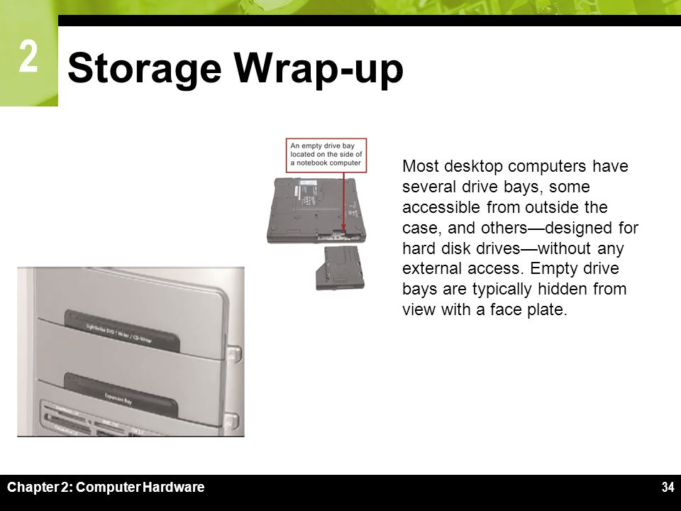 2 Chapter 2: Computer Hardware34 Storage Wrap-up Most desktop computers have several drive bays, some accessible from outside the case, and others—designed for hard disk drives—without any external access.