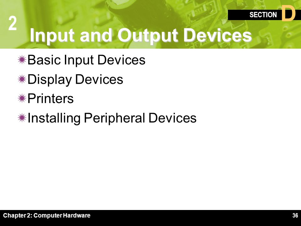 2 SECTION D Chapter 2: Computer Hardware36 Input and Output Devices  Basic Input Devices  Display Devices  Printers  Installing Peripheral Devices