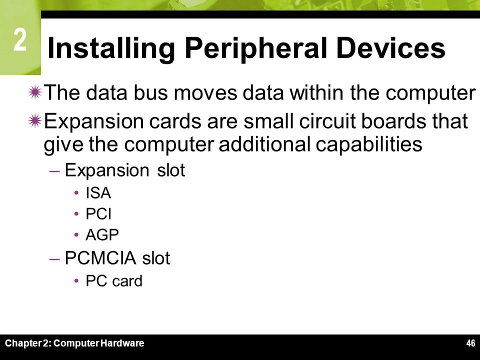 2 Chapter 2: Computer Hardware46 Installing Peripheral Devices  The data bus moves data within the computer  Expansion cards are small circuit board