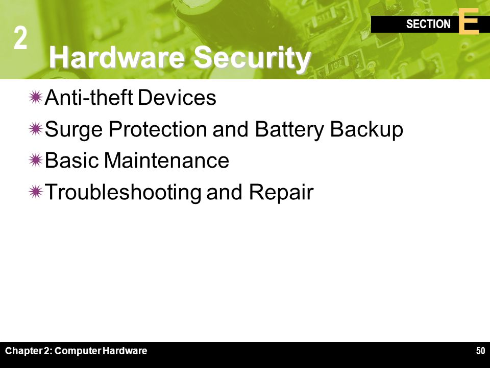 2 SECTION E Chapter 2: Computer Hardware50 Hardware Security  Anti-theft Devices  Surge Protection and Battery Backup  Basic Maintenance  Troubleshooting and Repair