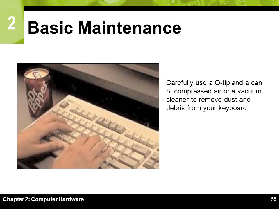 2 Chapter 2: Computer Hardware55 Basic Maintenance Carefully use a Q-tip and a can of compressed air or a vacuum cleaner to remove dust and debris from your keyboard.
