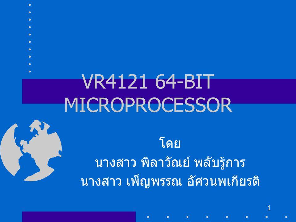 1 VR4121 64-BIT MICROPROCESSOR โดย นางสาว พิลาวัณย์ พลับรู้การ นางสาว เพ็ญพรรณ อัศวนพเกียรติ