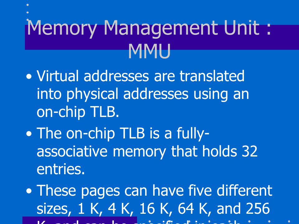Memory Management Unit : MMU Virtual addresses are translated into physical addresses using an on-chip TLB.