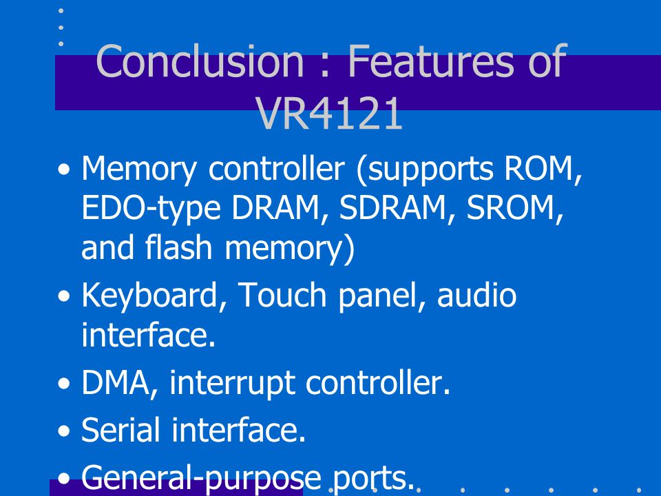 Conclusion : Features of VR4121 Memory controller (supports ROM, EDO-type DRAM, SDRAM, SROM, and flash memory) Keyboard, Touch panel, audio interface.