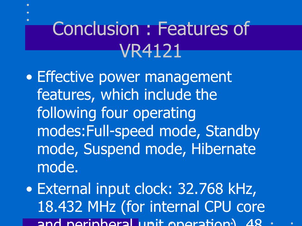 Conclusion : Features of VR4121 Effective power management features, which include the following four operating modes:Full-speed mode, Standby mode, Suspend mode, Hibernate mode.