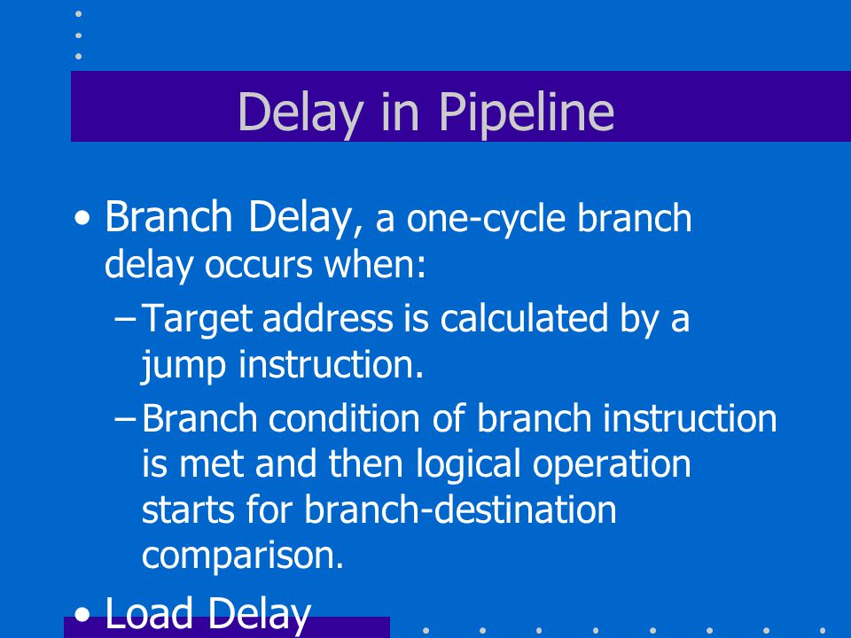 Delay in Pipeline Branch Delay, a one-cycle branch delay occurs when: –Target address is calculated by a jump instruction.
