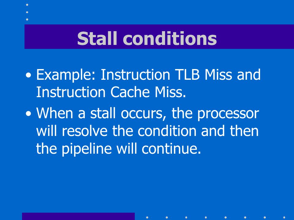 Stall conditions Example: Instruction TLB Miss and Instruction Cache Miss.