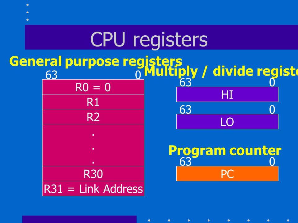 CPU registers R0 = 0 R1 R2 R30...... R31 = Link Address 63 0 HI 63 0 LO 63 0 PC 63 0 General purpose registers Multiply / divide registers Program cou