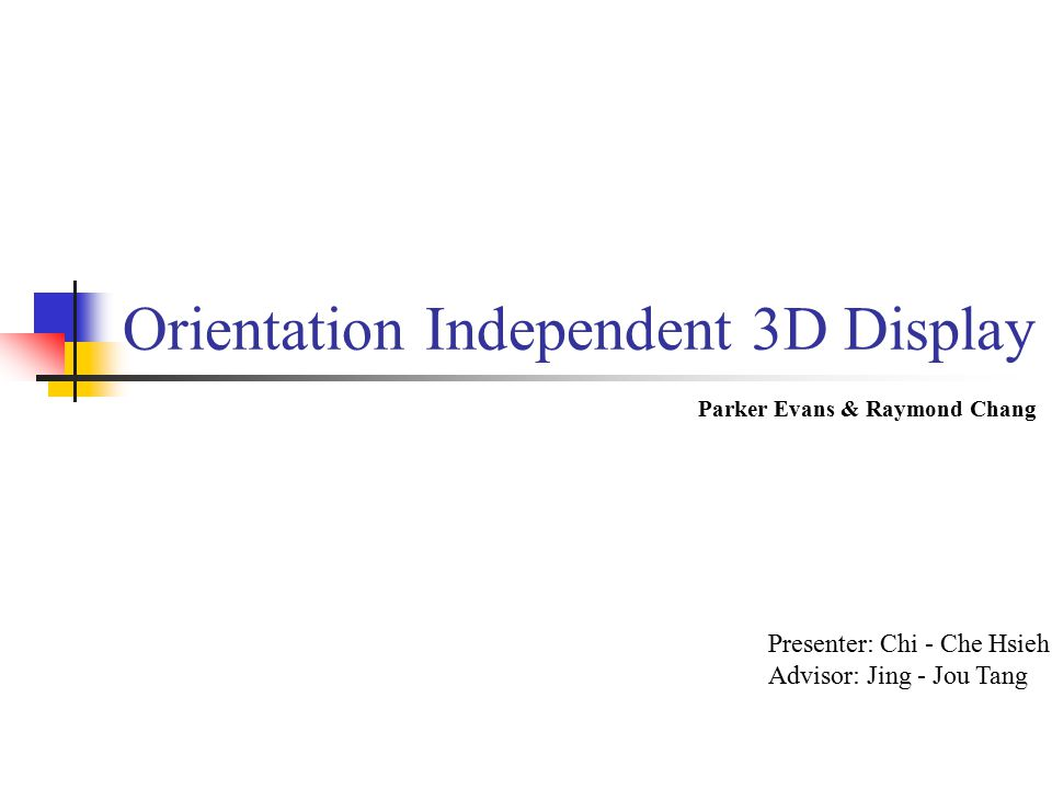 Orientation Independent 3D Display Parker Evans & Raymond Chang Presenter: Chi - Che Hsieh Advisor: Jing - Jou Tang