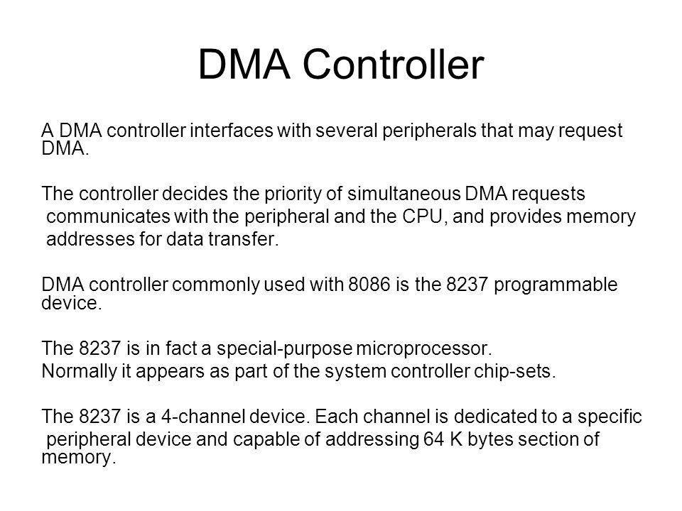 DMA Controller A DMA controller interfaces with several peripherals that may request DMA. The controller decides the priority of simultaneous DMA requ