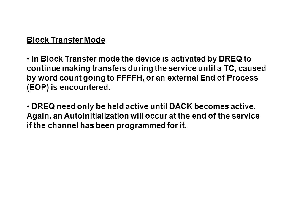 Block Transfer Mode In Block Transfer mode the device is activated by DREQ to continue making transfers during the service until a TC, caused by word