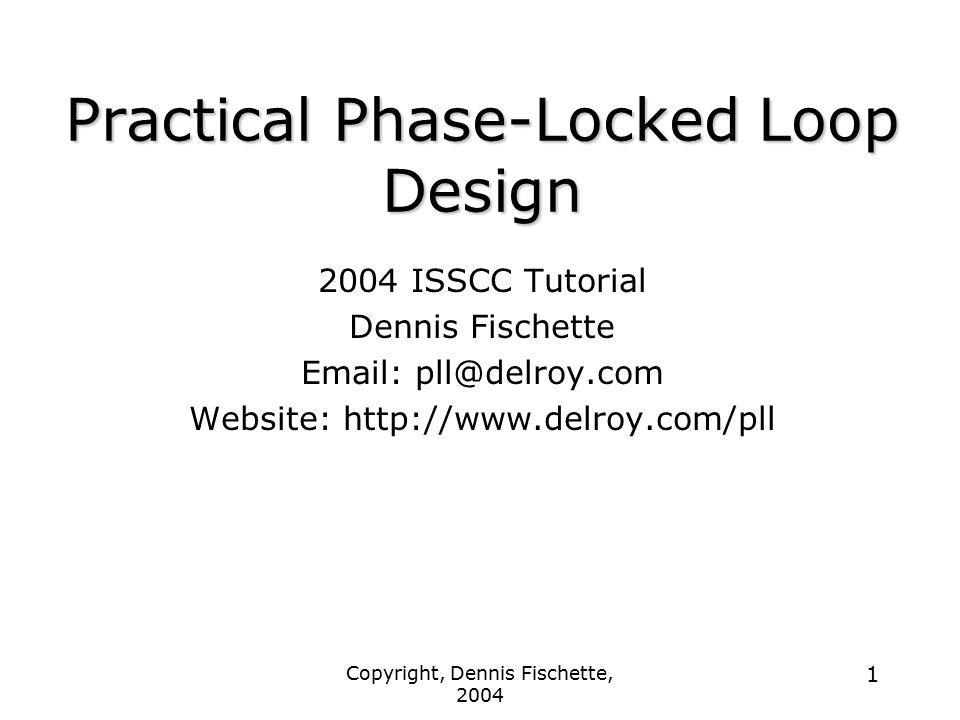 Copyright, Dennis Fischette, 2004 1 Practical Phase-Locked Loop Design 2004 ISSCC Tutorial Dennis Fischette Email: pll@delroy.com Website: http://www.