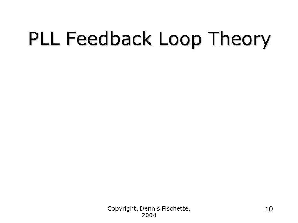Copyright, Dennis Fischette, 2004 10 PLL Feedback Loop Theory
