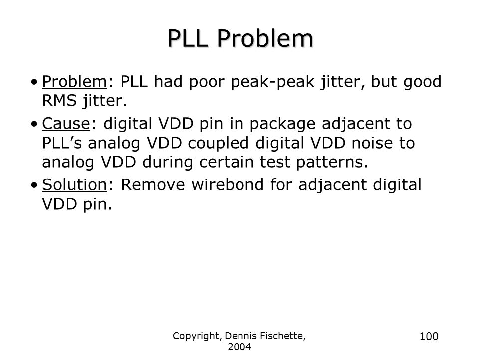 Copyright, Dennis Fischette, 2004 100 PLL Problem Problem: PLL had poor peak-peak jitter, but good RMS jitter.