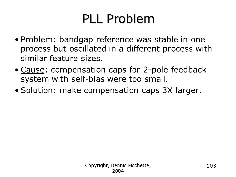 Copyright, Dennis Fischette, 2004 103 PLL Problem Problem: bandgap reference was stable in one process but oscillated in a different process with similar feature sizes.