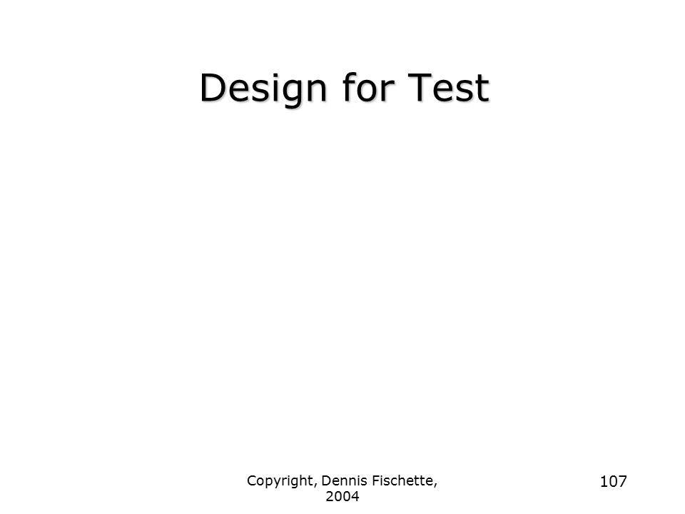 Copyright, Dennis Fischette, 2004 107 Design for Test