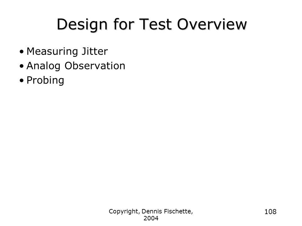 Copyright, Dennis Fischette, 2004 108 Design for Test Overview Measuring Jitter Analog Observation Probing