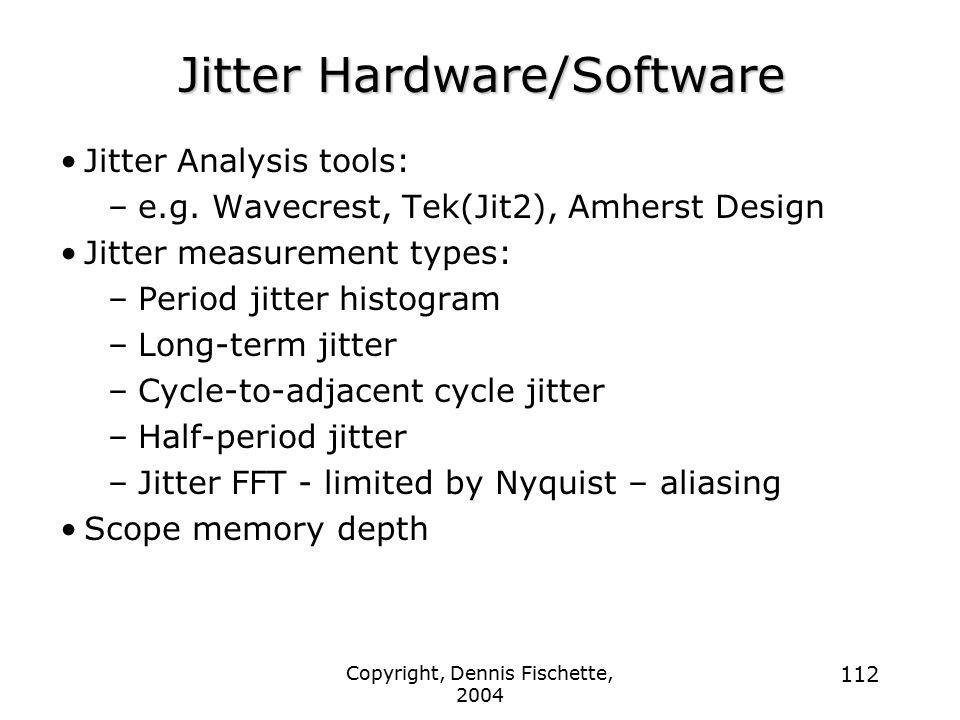 Copyright, Dennis Fischette, 2004 112 Jitter Hardware/Software Jitter Analysis tools: –e.g. Wavecrest, Tek(Jit2), Amherst Design Jitter measurement ty