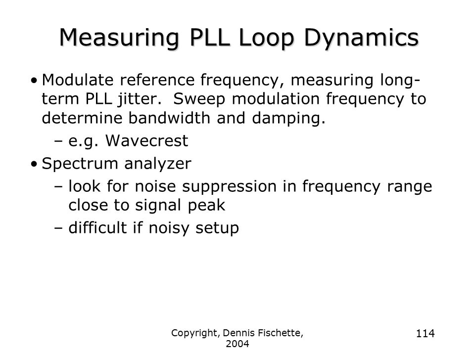 Copyright, Dennis Fischette, 2004 114 Measuring PLL Loop Dynamics Modulate reference frequency, measuring long- term PLL jitter.