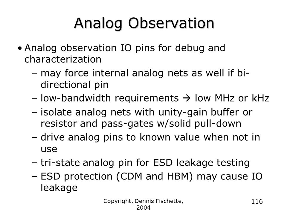 Copyright, Dennis Fischette, 2004 116 Analog Observation Analog observation IO pins for debug and characterization –may force internal analog nets as well if bi- directional pin –low-bandwidth requirements  low MHz or kHz –isolate analog nets with unity-gain buffer or resistor and pass-gates w/solid pull-down –drive analog pins to known value when not in use –tri-state analog pin for ESD leakage testing –ESD protection (CDM and HBM) may cause IO leakage