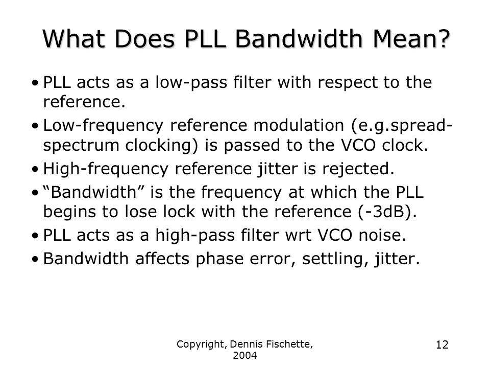 Copyright, Dennis Fischette, 2004 12 What Does PLL Bandwidth Mean? PLL acts as a low-pass filter with respect to the reference. Low-frequency referenc