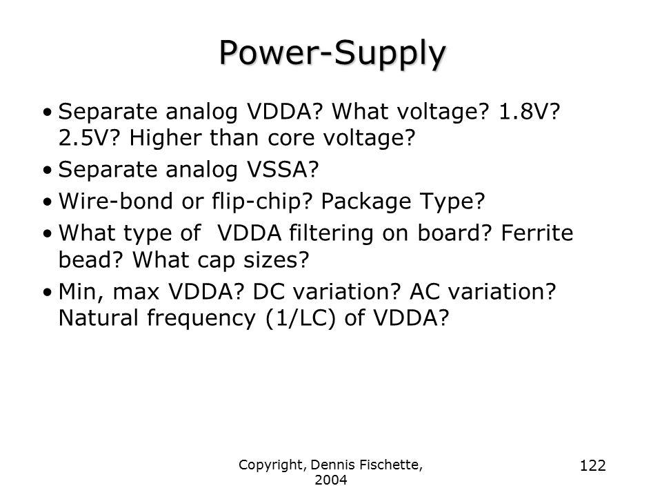 Copyright, Dennis Fischette, 2004 122 Power-Supply Separate analog VDDA? What voltage? 1.8V? 2.5V? Higher than core voltage? Separate analog VSSA? Wir