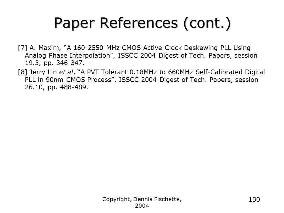 """Copyright, Dennis Fischette, 2004 130 Paper References (cont.) [7] A. Maxim, """"A 160-2550 MHz CMOS Active Clock Deskewing PLL Using Analog Phase Interp"""