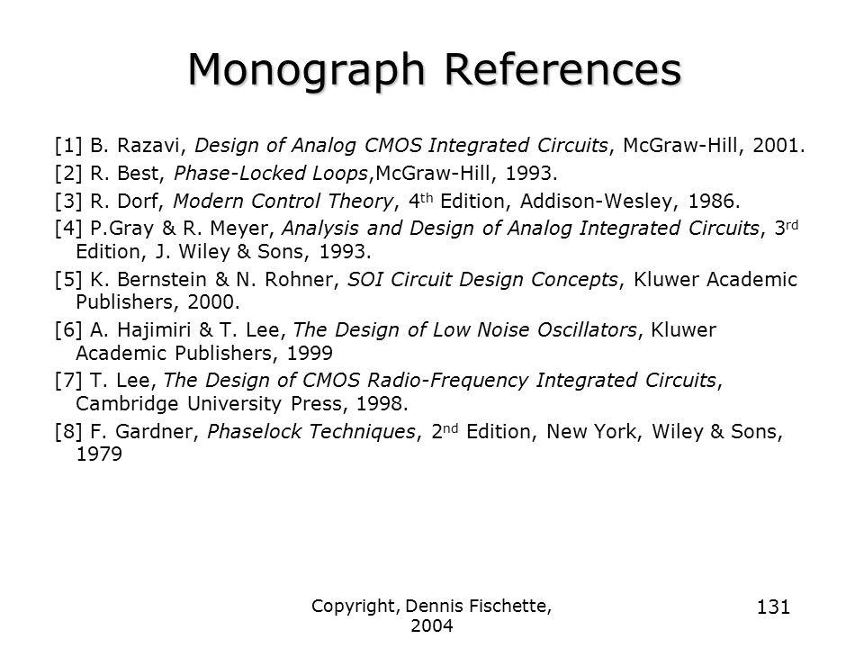 Copyright, Dennis Fischette, 2004 131 Monograph References [1] B. Razavi, Design of Analog CMOS Integrated Circuits, McGraw-Hill, 2001. [2] R. Best, P