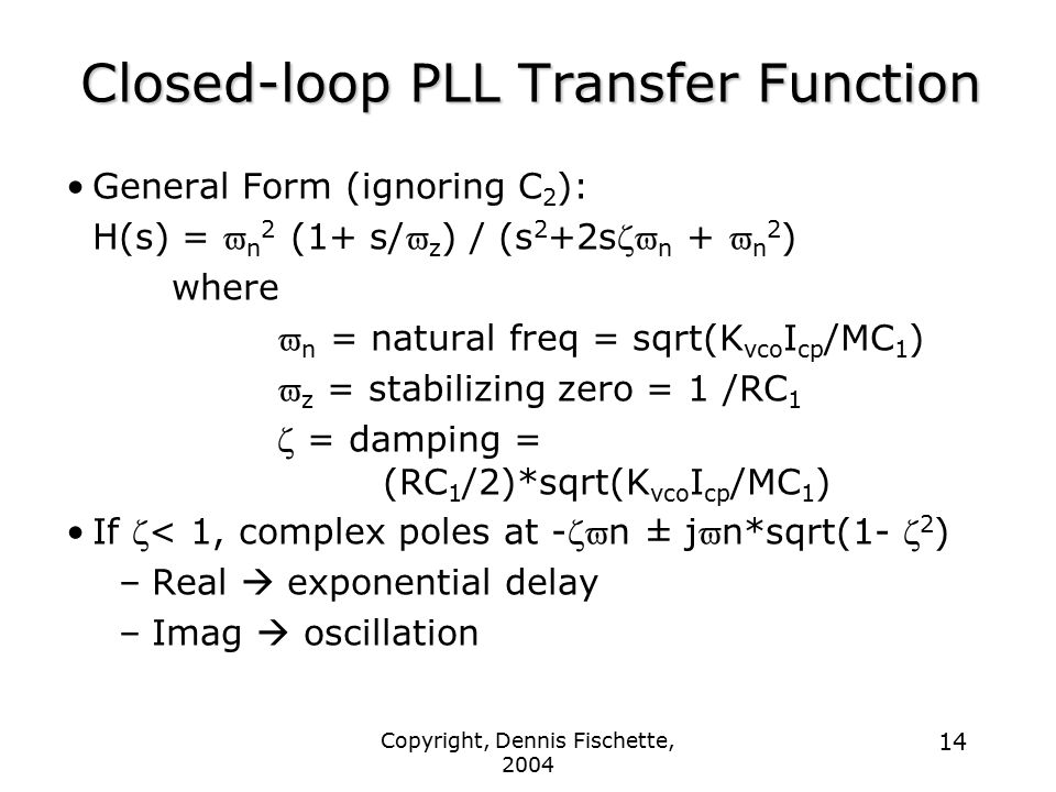 Copyright, Dennis Fischette, 2004 14 Closed-loop PLL Transfer Function General Form (ignoring C 2 ): H(s) =  n 2 (1+ s/  z ) / (s 2 +2s  n +  n 2 ) where  n = natural freq = sqrt(K vco I cp /MC 1 )  z = stabilizing zero = 1 /RC 1  = damping = (RC 1 /2)*sqrt(K vco I cp /MC 1 ) If  < 1, complex poles at -  n ± j  n*sqrt(1-  2 ) –Real  exponential delay –Imag  oscillation